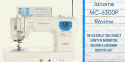 Janome MC-6300P Review- the Machine's Worthiness!